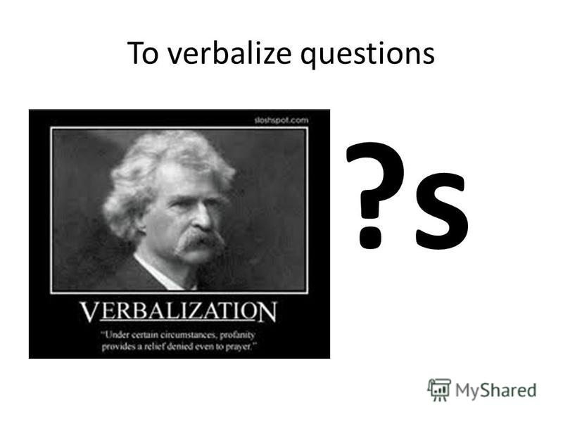 To verbalize questions ?s