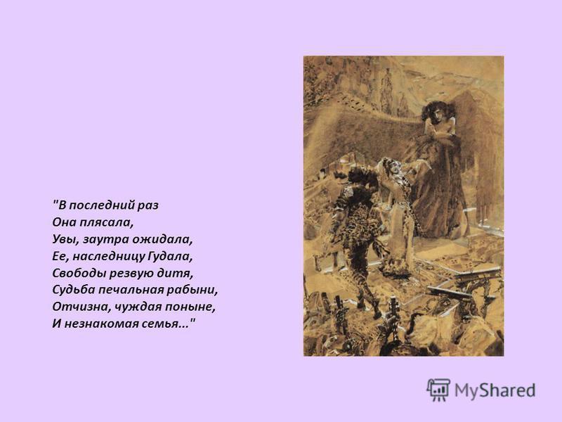 В последний раз Она плясала, Увы, заутра ожидала, Ее, наследницу Гудала, Свободы резвую дитя, Судьба печальная рабыни, Отчизна, чуждая поныне, И незнакомая семья...