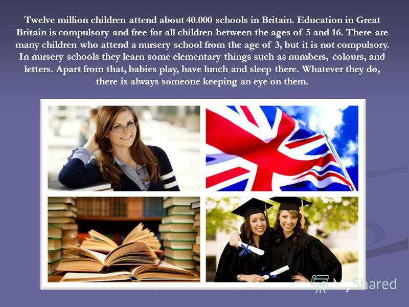 Twelve million children attend about 40.000 schools in Britain. Education in Great Britain is compulsory and free for all children between the ages of 5 and 16. There are many children who attend a nursery school from the age of 3, but it is not comp