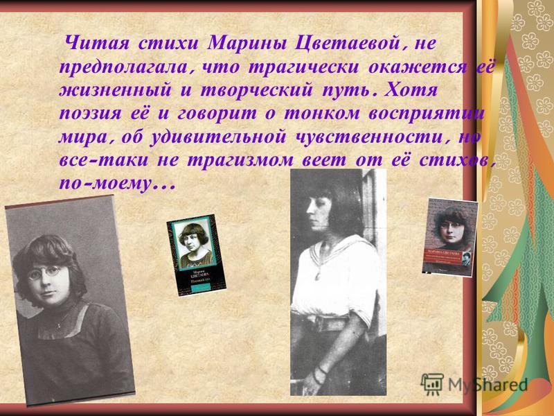 Читая стихи Марины Цветаевой, не предполагала, что трагически окажется её жизненный и творческий путь. Хотя поэзия её и говорит о тонком восприятии мира, об удивительной чувственности, но все - таки не трагизмом веет от её стихов, по - моему …