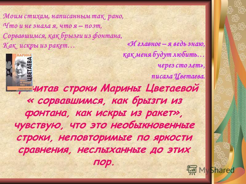 Моим стихам, написанным так рано, Что и не знала я, что я – поэт, Сорвавшимся, как брызги из фонтана, Как искры из ракет… «И главное – я ведь знаю, как меня будут любить… через сто лет», писала Цветаева. Прочитав строки Марины Цветаевой « сорвавшимся