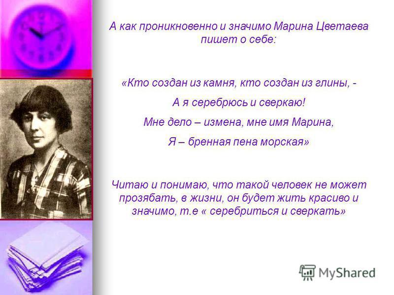 А как проникновенно и значимо Марина Цветаева пишет о себе: «Кто создан из камня, кто создан из глины, - А я серебрюсь и сверкаю! Мне дело – измена, мне имя Марина, Я – бренная пена морская» Читаю и понимаю, что такой человек не может прозябать, в жи
