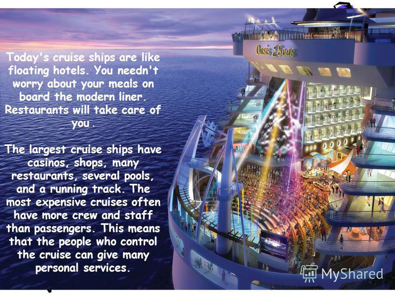 Today's cruise ships are like floating hotels. You needn't worry about your meals on board the modern liner. Restaurants will take care of you. The largest cruise ships have casinos, shops, many restaurants, several pools, and a running track. The mo