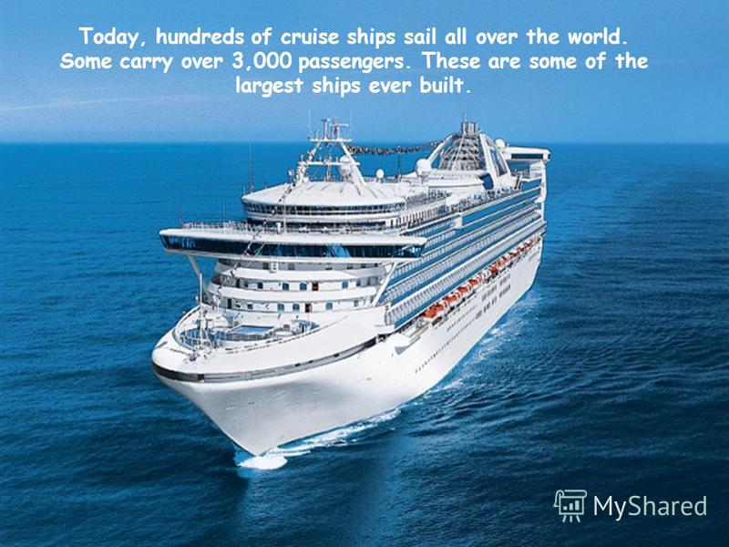 Today, hundreds of cruise ships sail all over the world. Some carry over 3,000 passengers. These are some of the largest ships ever built.