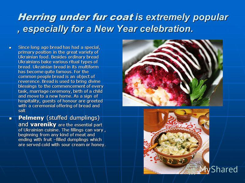 Herring under fur coat is extremely popular, especially for a New Year celebration. Since long ago bread has had a special, primary position in the great variety of Ukrainian food. Besides ordinary bread Ukrainians bake various ritual types of bread.