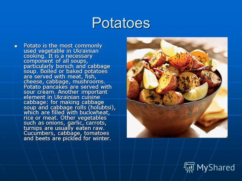 Potatoes Potato is the most commonly used vegetable in Ukrainian cooking. It is a necessary component of all soups, particularly borsch and cabbage soup. Boiled or baked potatoes are served with meat, fish, cheese, cabbage, mushrooms. Potato pancakes