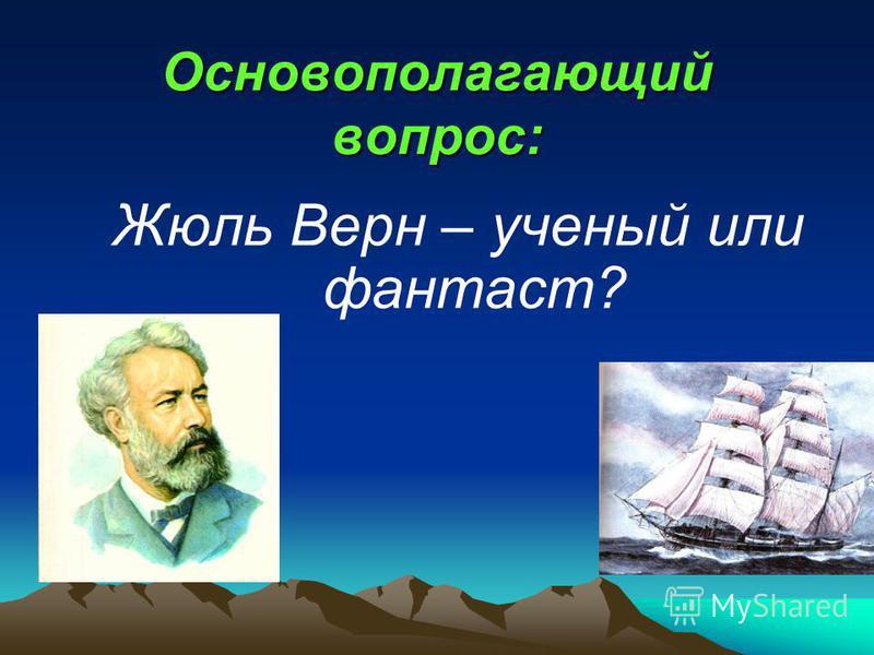 Основополагающий вопрос: Жюль Верн – ученый или фантаст?