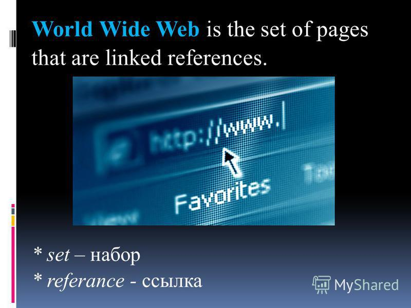 World Wide Web is the set of pages that are linked references. * set – набор * referance - ссылка