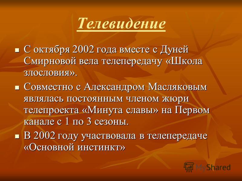Телевидение Соктября 2002 года вместе с Дуней Смирновой вела телепередачу «Школа злословия». Совместно Совместно с Александром Масляковым являлась постоянным членом жюри телепроекта «Минута славы» на Первом канале с 1 по 3 сезоны. В2002 году участвов
