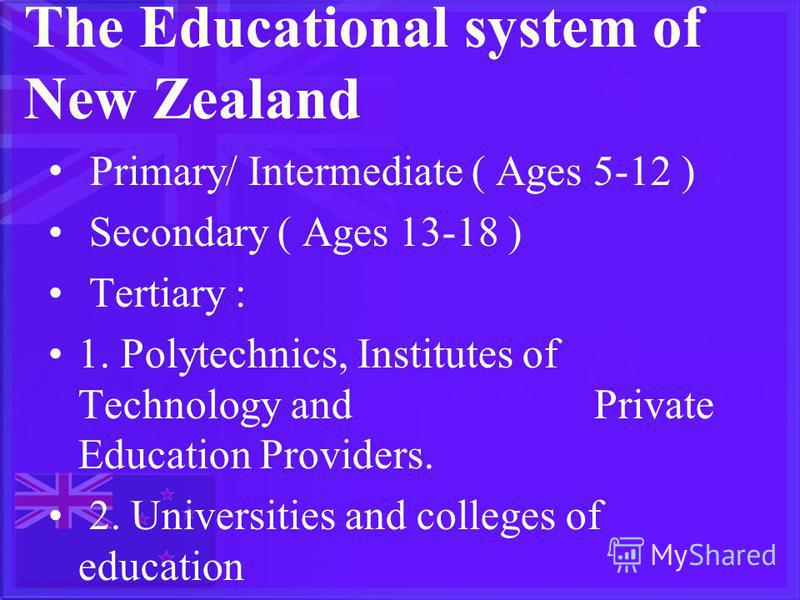 The Educational system of New Zealand Primary/ Intermediate ( Ages 5-12 ) Secondary ( Ages 13-18 ) Tertiary : 1. Polytechnics, Institutes of Technology and Private Education Providers. 2. Universities and colleges of education