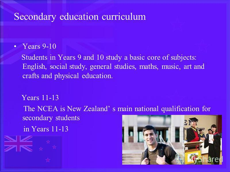 Secondary education curriculum Years 9-10 Students in Years 9 and 10 study a basic core of subjects: English, social study, general studies, maths, music, art and crafts and physical education. Years 11-13 The NCEA is New Zealand s main national qual