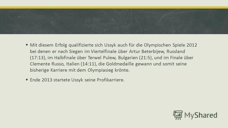 Mit diesem Erfolg qualifizierte sich Ussyk auch für die Olympischen Spiele 2012 bei denen er nach Siegen im Viertelfinale über Artur Beterbijew, Russland (17:13), im Halbfinale über Terwel Pulew, Bulgarien (21:5), und im Finale über Clemente Russo, I