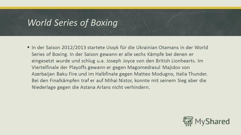 World Series of Boxing In der Saison 2012/2013 startete Ussyk für die Ukrainian Otamans in der World Series of Boxing. In der Saison gewann er alle sechs Kämpfe bei denen er eingesetzt wurde und schlug u.a. Joseph Joyce von den British Lionhearts. Im