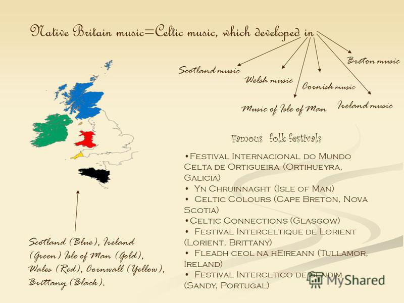 Native Britain music=Celtic music, which developed in Ireland music Music of Isle of Man Welsh music Cornish music Breton music Scotland (Blue), Ireland (Green) Isle of Man (Gold), Wales (Red), Cornwall (Yellow), Brittany (Black). Famous folk festiva