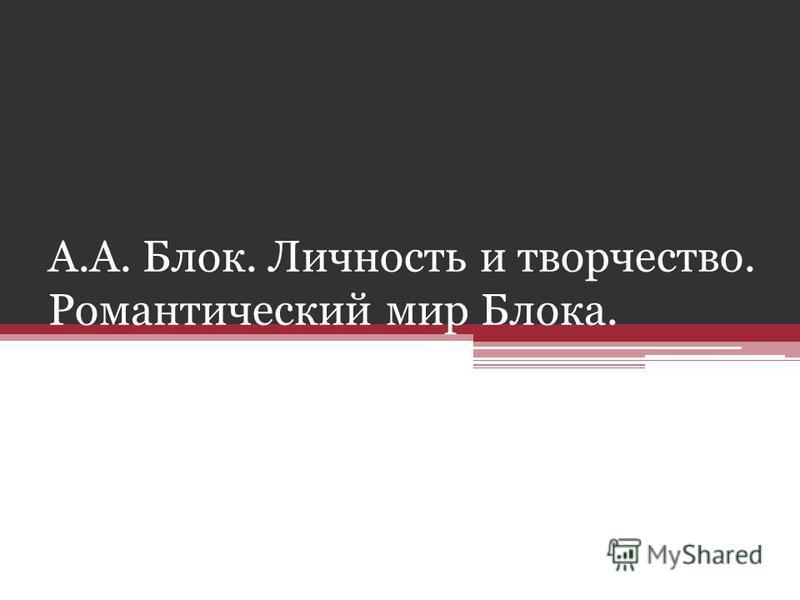 А.А. Блок. Личность и творчество. Романтический мир Блока.
