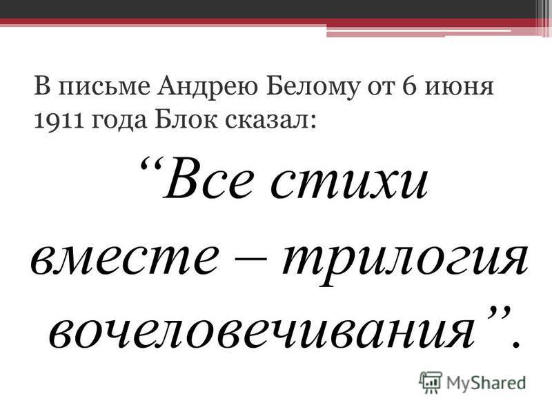 В письме Андрею Белому от 6 июня 1911 года Блок сказал: Все стихи вместе – трилогия вочеловечивания.