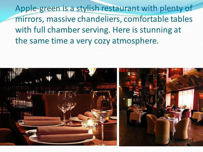 Apple-green is a stylish restaurant with plenty of mirrors, massive chandeliers, comfortable tables with full chamber serving. Here is stunning at the same time a very cozy atmosphere.