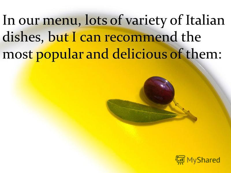 In our menu, lots of variety of Italian dishes, but I can recommend the most popular and delicious of them: