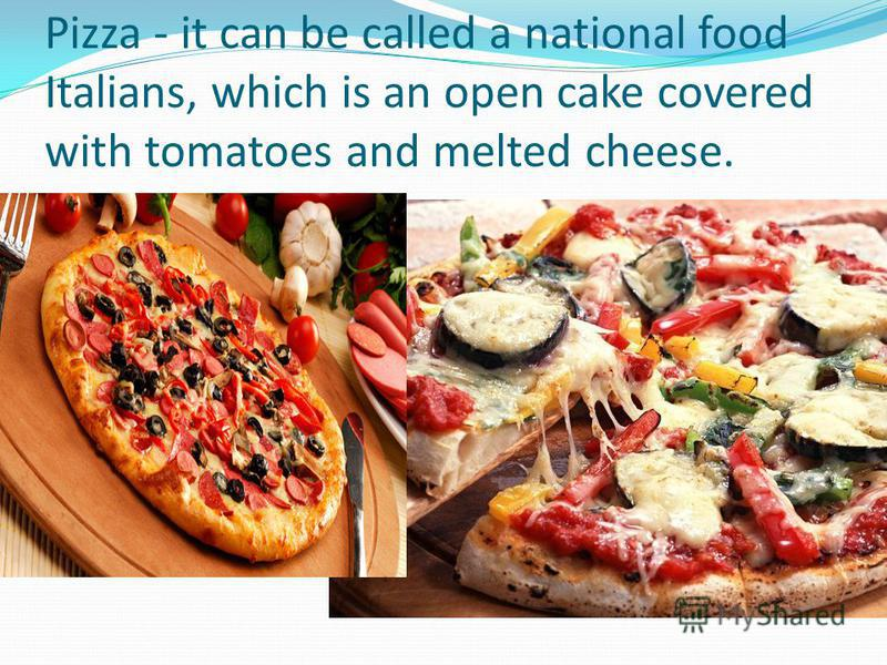 Pizza - it can be called a national food Italians, which is an open cake covered with tomatoes and melted cheese.
