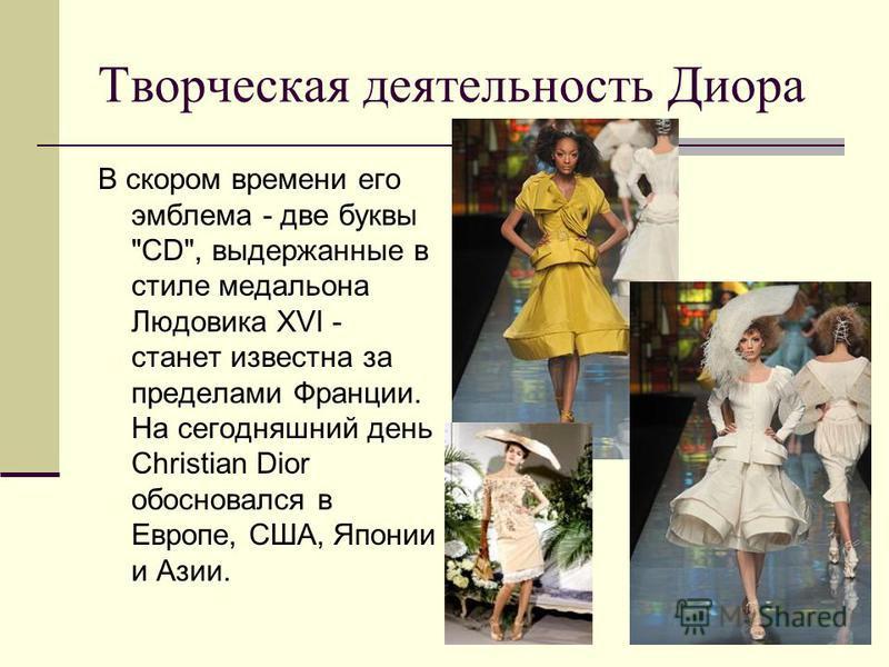 Творческая деятельность Диора В скором времени его эмблема - две буквы CD, выдержанные в стиле медальона Людовика XVI - станет известна за пределами Франции. На сегодняшний день Christian Dior обосновался в Европе, США, Японии и Азии.