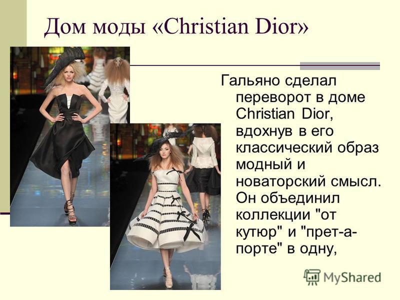 Дом моды «Christian Dior» Гальяно сделал переворот в доме Christian Dior, вдохнув в его классический образ модный и новаторский смысл. Он объединил коллекции от кутюр и прет-а- порте в одну,