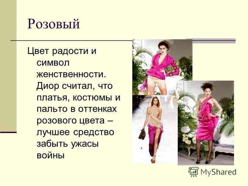 Розовый Цвет радости и символ женственности. Диор считал, что платья, костюмы и пальто в оттенках розового цвета – лучшее средство забыть ужасы войны