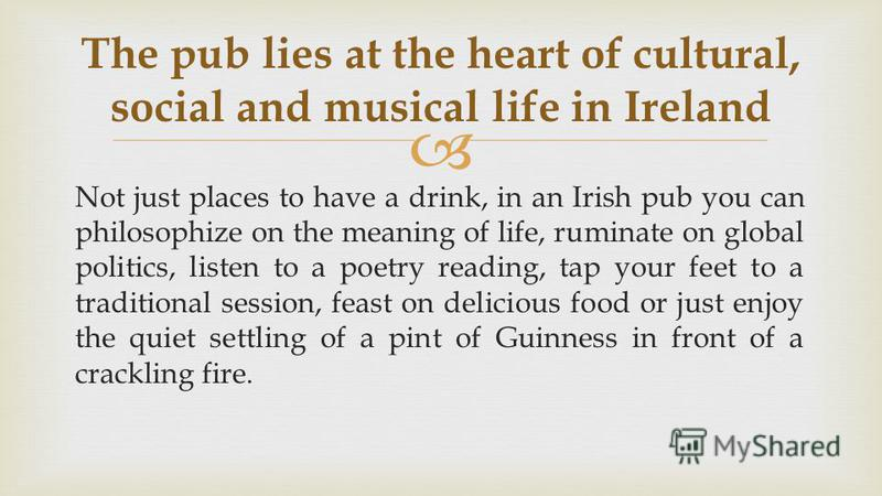 Not just places to have a drink, in an Irish pub you can philosophize on the meaning of life, ruminate on global politics, listen to a poetry reading, tap your feet to a traditional session, feast on delicious food or just enjoy the quiet settling of