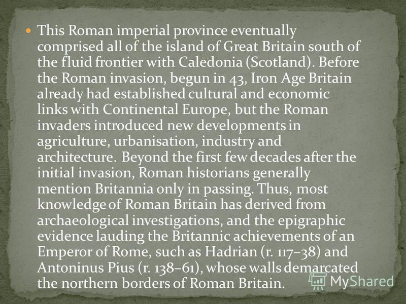 This Roman imperial province eventually comprised all of the island of Great Britain south of the fluid frontier with Caledonia (Scotland). Before the Roman invasion, begun in 43, Iron Age Britain already had established cultural and economic links w