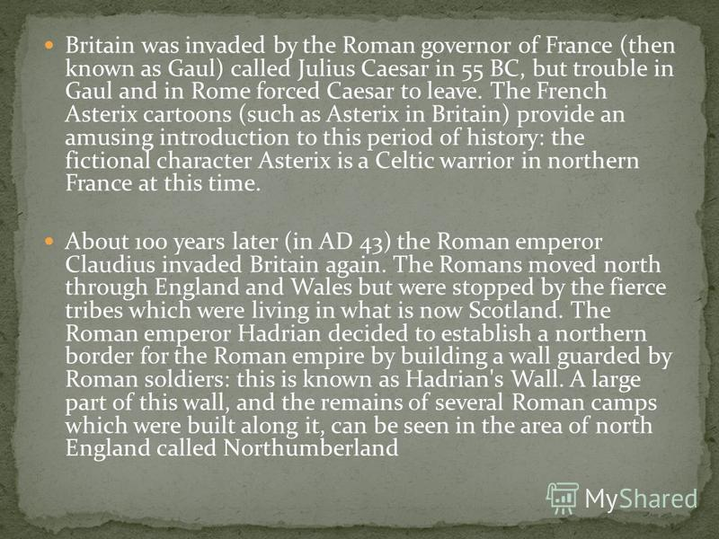 Britain was invaded by the Roman governor of France (then known as Gaul) called Julius Caesar in 55 BC, but trouble in Gaul and in Rome forced Caesar to leave. The French Asterix cartoons (such as Asterix in Britain) provide an amusing introduction t