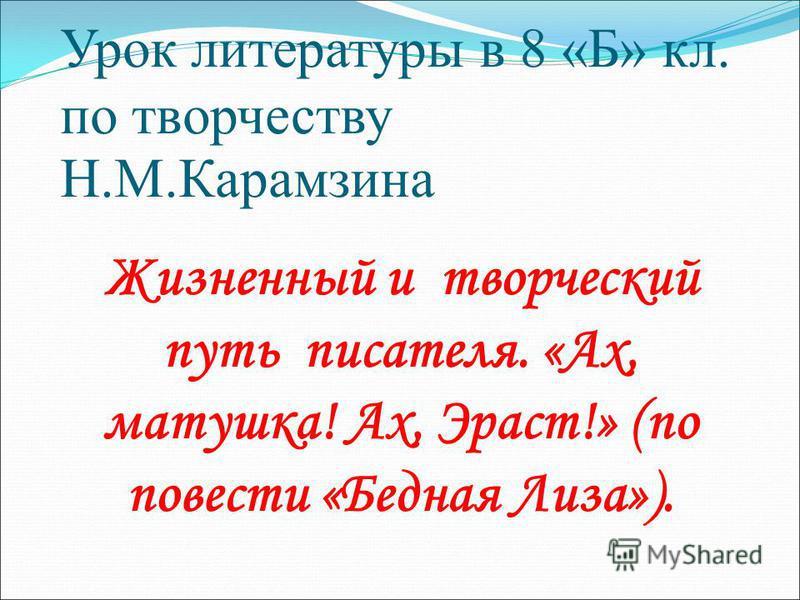 Урок литературы в 8 «Б» кл. по творчеству Н.М.Карамзина Жизненный и творческий путь писателя. «Ах, матушка! Ах, Эраст!» (по повести «Бедная Лиза»).