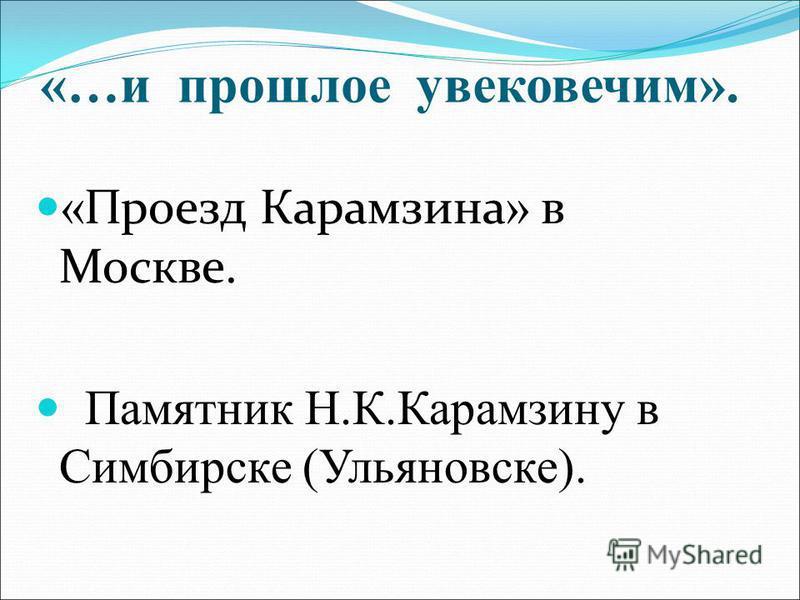 «…и прошлое увековечим». « Проезд Карамзина » в Москве. Памятник Н.К.Карамзину в Симбирске (Ульяновске).