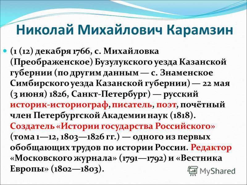 Николай Михайлович Карамзин (1 (12) декабря 1766, с. Михайловка (Преображенское) Бузулукского уезда Казанской губернии (по другим данным с. Знаменское Симбирского уезда Казанской губернии) 22 мая (3 июня) 1826, Санкт-Петербург) русский историк-истори