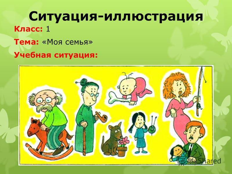 Класс: 1 Тема: «Моя семья» Учебная ситуация: Ситуация-иллюстрация