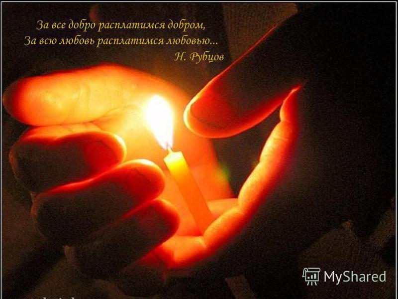 За все добро расплатимся добром, За всю любовь расплатимся любовью... Н. Рубцов