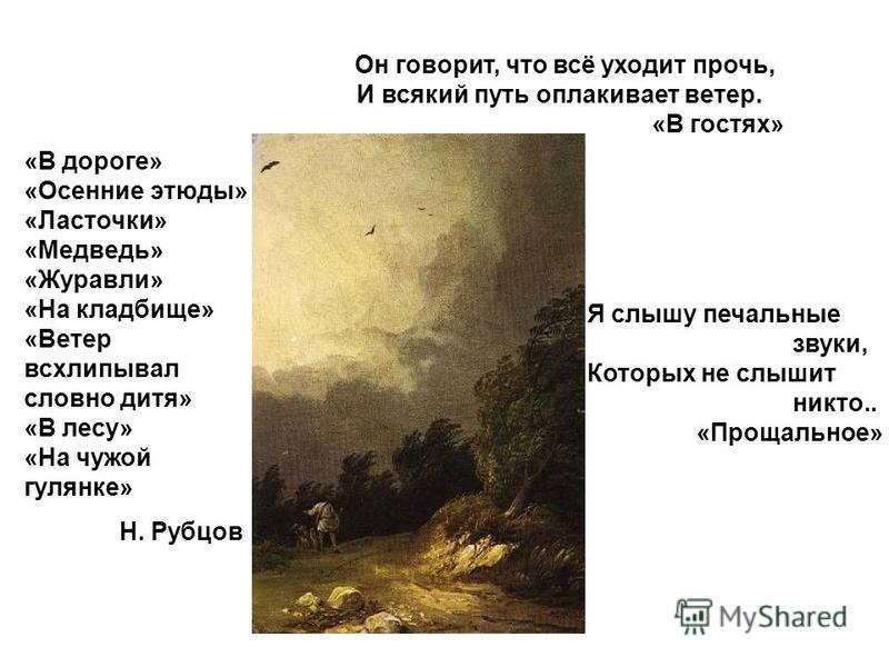 Он говорит, что всё уходит прочь, И всякий путь оплакивает ветер. «В гостях» Я слышу печальные звуки, Которых не слышит никто.. «Прощальное» «В дороге» «Осенние этюды» «Ласточки» «Медведь» «Журавли» «На кладбище» «Ветер всхлипывал словно дитя» «В лес