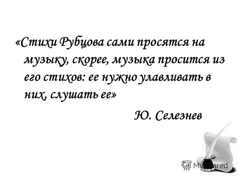 «Стихи Рубцова сами просятся на музыку, скорее, музыка просится из его стихов: ее нужно улавливать в них, слушать ее» Ю. Селезнев