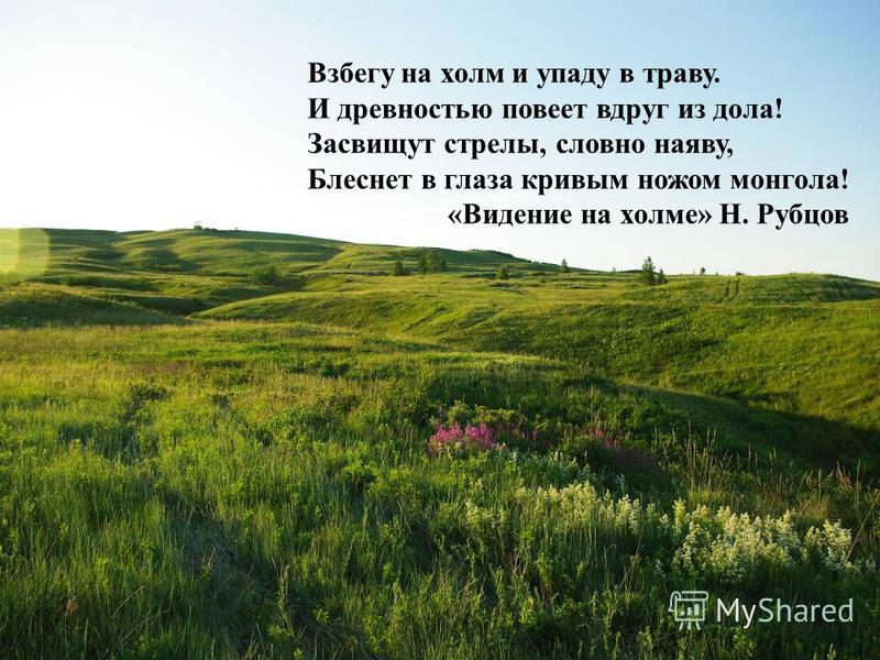 Взбегу на холм и упаду в траву. И древностью повеет вдруг из дола! Засвищут стрелы, словно наяву, Блеснет в глаза кривым ножом монгола! «Видение на холме» Н. Рубцов