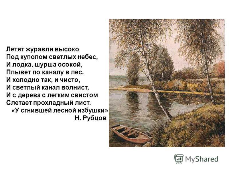 Летят журавли высоко Под куполом светлых небес, И лодка, шурша осокой, Плывет по каналу в лес. И холодно так, и чисто, И светлый канал волнист, И с дерева с легким свистом Слетает прохладный лист. «У сгнившей лесной избушки» Н. Рубцов