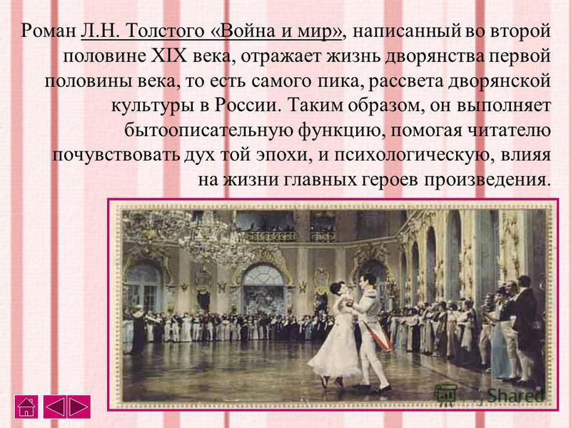 Роман Л.Н. Толстого «Война и мир», написанный во второй половине XIX века, отражает жизнь дворянства первой половины века, то есть самого пика, рассвета дворянской культуры в России. Таким образом, он выполняет бытописательную функцию, помогая читате