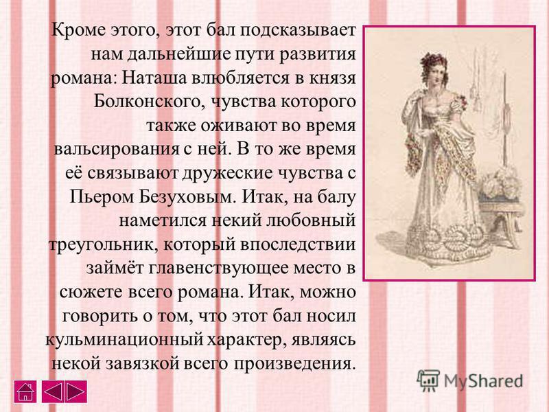 Кроме этого, этот бал подсказывает нам дальнейшие пути развития романа: Наташа влюбляется в князя Болконского, чувства которого также оживают во время вальсирования с ней. В то же время её связывают дружеские чувства с Пьером Безуховым. Итак, на балу