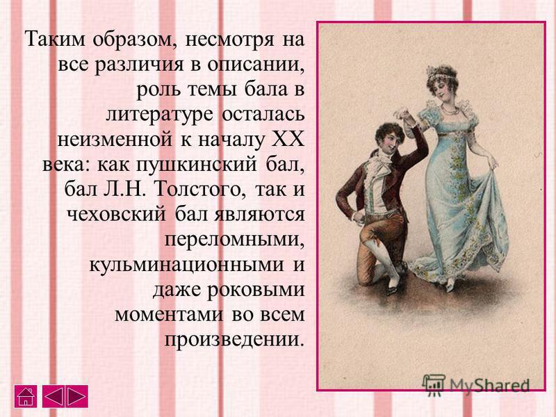 Таким образом, несмотря на все различия в описании, роль темы бала в литературе осталась неизменной к началу XX века: как пушкинский бал, бал Л.Н. Толстого, так и чеховский бал являются переломными, кульминационными и даже роковыми моментами во всем