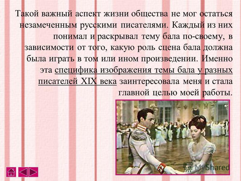 Такой важный аспект жизни общества не мог остаться незамеченным русскими писателями. Каждый из них понимал и раскрывал тему бала по-своему, в зависимости от того, какую роль сцена бала должна была играть в том или ином произведении. Именно эта специф