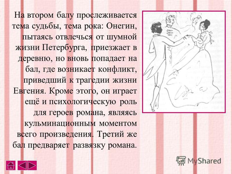 На втором балу прослеживается тема судьбы, тема рока: Онегин, пытаясь отвлечься от шумной жизни Петербурга, приезжает в деревню, но вновь попадает на бал, где возникает конфликт, приведший к трагедии жизни Евгения. Кроме этого, он играет ещё и психол