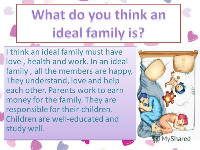 I think an ideal family must have love, health and work. In an ideal family, all the members are happy. They understand, love and help each other. Parents work to earn money for the family. They are responsible for their children. Children are well-e