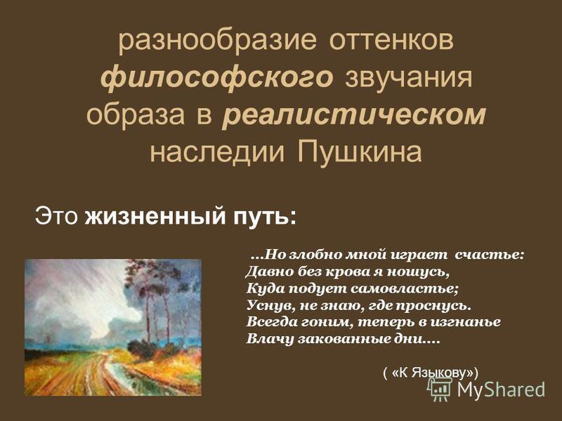 разнообразие оттенков философского звучания образа в реалистическом наследии Пушкина Это жизненный путь:...Но злобно мной играет счастье: Давно без крова я ношусь, Куда подует самовластье; Уснув, не знаю, где проснусь. Всегда гоним, теперь в изгнанье