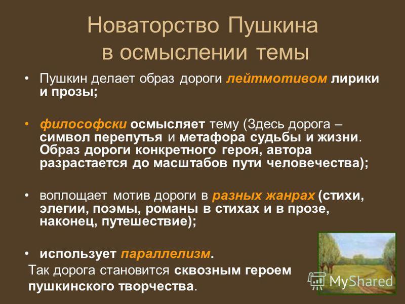 Новаторство Пушкина в осмыслении темы Пушкин делает образ дороги лейтмотивом лирики и прозы; философски осмысляет тему (Здесь дорога – символ перепутья и метафора судьбы и жизни. Образ дороги конкретного героя, автора разрастается до масштабов пути ч