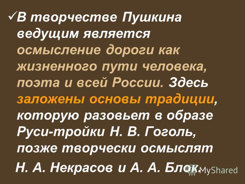 В творчестве Пушкина ведущим является осмысление дороги как жизненного пути человека, поэта и всей России. Здесь заложены основы традиции, которую разовьет в образе Руси-тройки Н. В. Гоголь, позже творчески осмыслят Н. А. Некрасов и А. А. Блок.