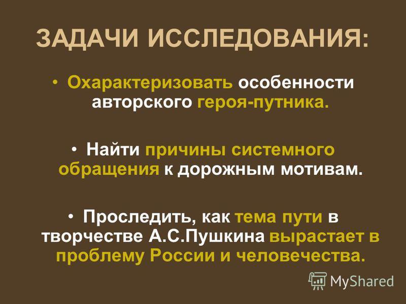 ЗАДАЧИ ИССЛЕДОВАНИЯ: Охарактеризовать особенности авторского героя-путника. Найти причины системного обращения к дорожным мотивам. Проследить, как тема пути в творчестве А.С.Пушкина вырастает в проблему России и человечества.
