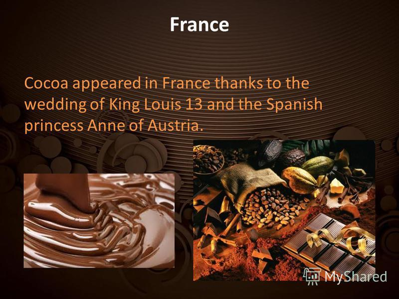 France Cocoa appeared in France thanks to the wedding of King Louis 13 and the Spanish princess Anne of Austria.