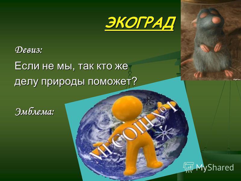 ЭКОГРАД ЭКОГРАД Девиз: Если не мы, так кто же делу природы поможет? Эмблема:
